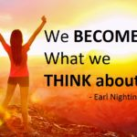 We become what we think about - Earl Nightingale