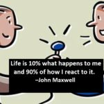 Life is 10% what happens to me and 90% of how I react to it. –John Maxwell